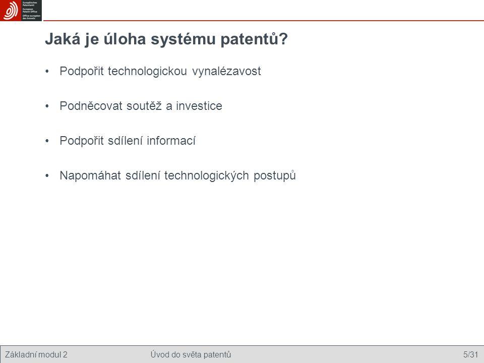 Základní modul 2Úvod do světa patentů 5/31 Jaká je úloha systému patentů? Podpořit technologickou vynalézavost Podněcovat soutěž a investice Podpořit