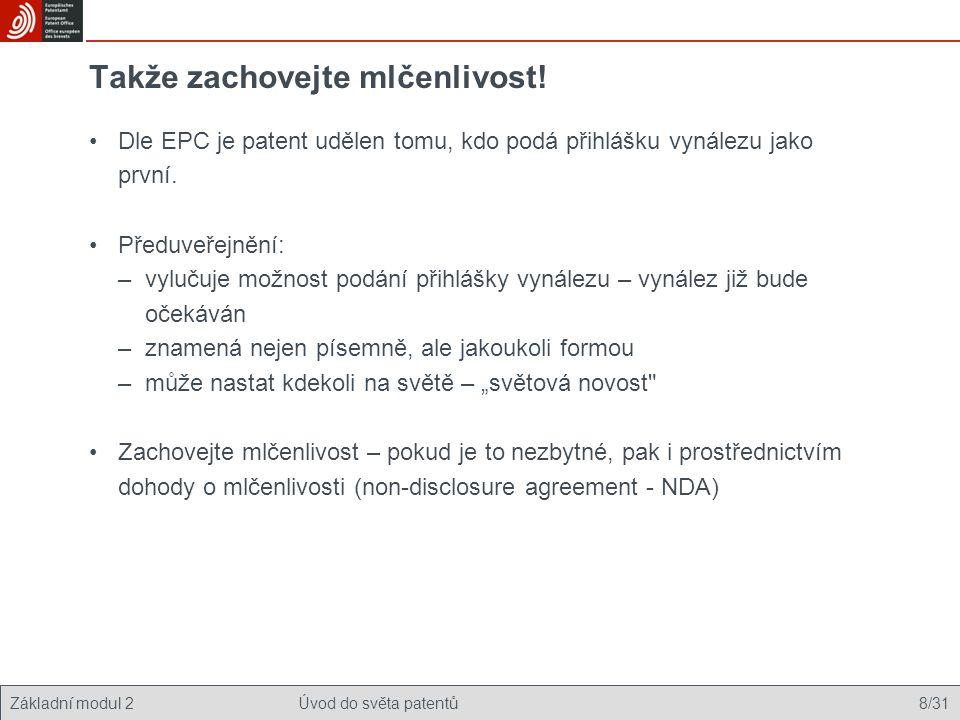 Základní modul 2Úvod do světa patentů 8/31 Takže zachovejte mlčenlivost! Dle EPC je patent udělen tomu, kdo podá přihlášku vynálezu jako první. Předuv