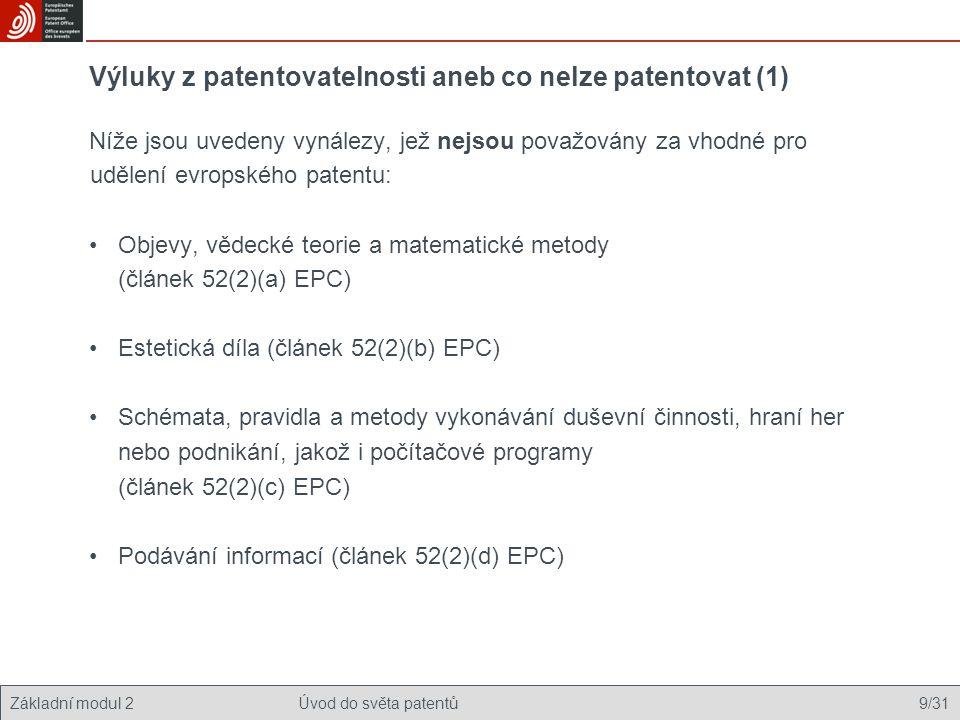 Základní modul 2Úvod do světa patentů 9/31 Výluky z patentovatelnosti aneb co nelze patentovat (1) Níže jsou uvedeny vynálezy, jež nejsou považovány za vhodné pro udělení evropského patentu: Objevy, vědecké teorie a matematické metody (článek 52(2)(a) EPC) Estetická díla (článek 52(2)(b) EPC) Schémata, pravidla a metody vykonávání duševní činnosti, hraní her nebo podnikání, jakož i počítačové programy (článek 52(2)(c) EPC) Podávání informací (článek 52(2)(d) EPC)