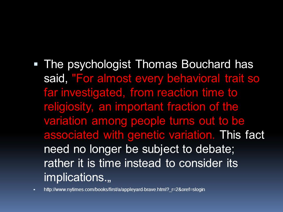  The psychologist Thomas Bouchard has said, For almost every behavioral trait so far investigated, from reaction time to religiosity, an important fraction of the variation among people turns out to be associated with genetic variation.