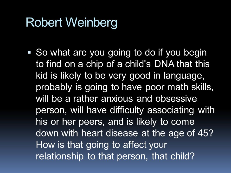 Robert Weinberg  So what are you going to do if you begin to find on a chip of a child s DNA that this kid is likely to be very good in language, probably is going to have poor math skills, will be a rather anxious and obsessive person, will have difficulty associating with his or her peers, and is likely to come down with heart disease at the age of 45.