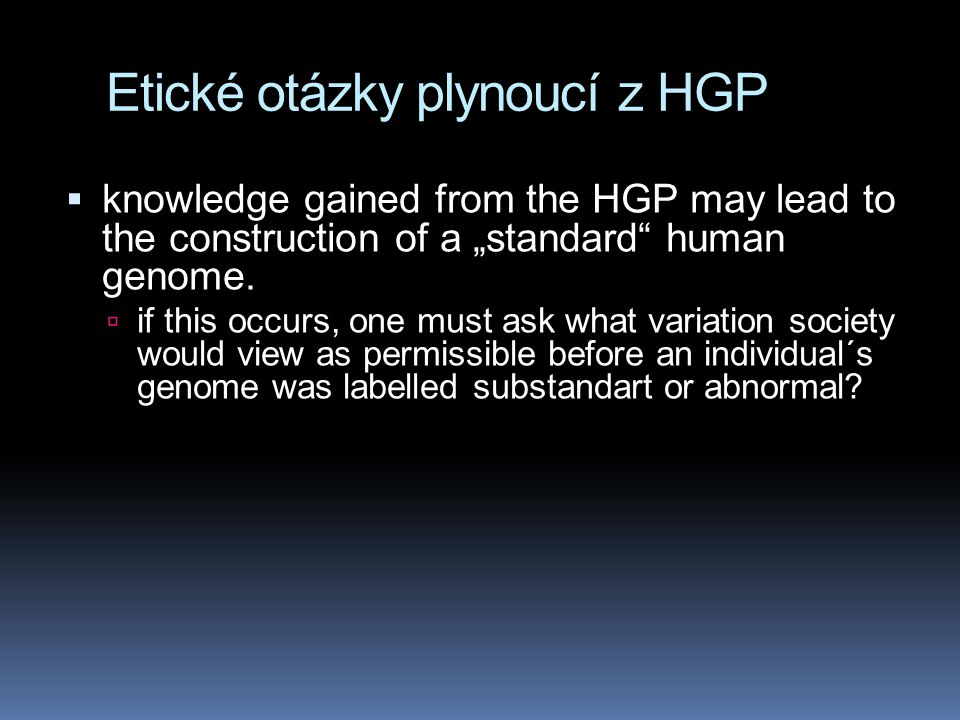 "Etické otázky plynoucí z HGP  knowledge gained from the HGP may lead to the construction of a ""standard human genome."