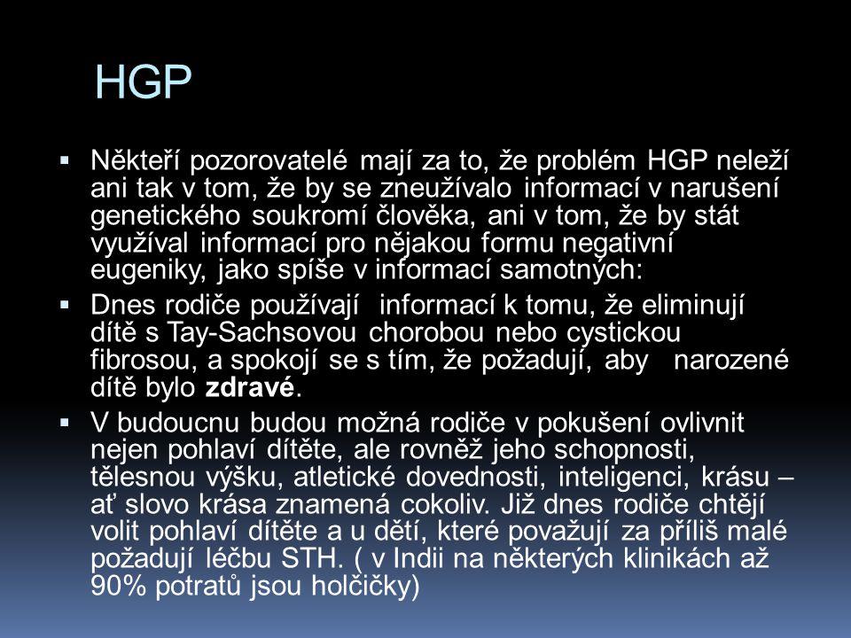 HGP  Někteří pozorovatelé mají za to, že problém HGP neleží ani tak v tom, že by se zneužívalo informací v narušení genetického soukromí člověka, ani v tom, že by stát využíval informací pro nějakou formu negativní eugeniky, jako spíše v informací samotných:  Dnes rodiče používají informací k tomu, že eliminují dítě s Tay-Sachsovou chorobou nebo cystickou fibrosou, a spokojí se s tím, že požadují, aby narozené dítě bylo zdravé.