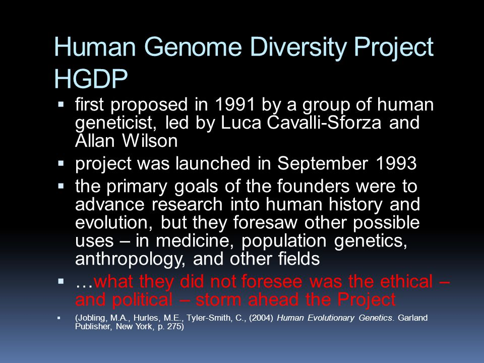 Human Genome Diversity Project HGDP  first proposed in 1991 by a group of human geneticist, led by Luca Cavalli-Sforza and Allan Wilson  project was launched in September 1993  the primary goals of the founders were to advance research into human history and evolution, but they foresaw other possible uses – in medicine, population genetics, anthropology, and other fields  …what they did not foresee was the ethical – and political – storm ahead the Project  (Jobling, M.A., Hurles, M.E., Tyler-Smith, C., (2004) Human Evolutionary Genetics.