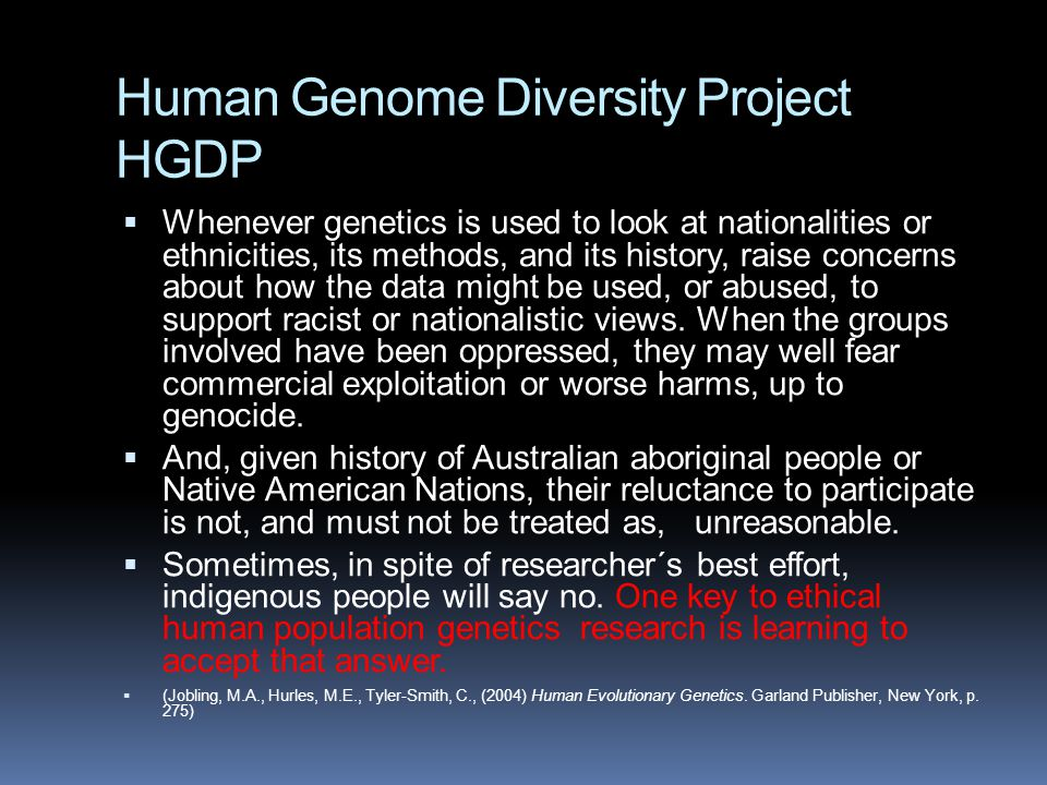 Human Genome Diversity Project HGDP  Whenever genetics is used to look at nationalities or ethnicities, its methods, and its history, raise concerns about how the data might be used, or abused, to support racist or nationalistic views.