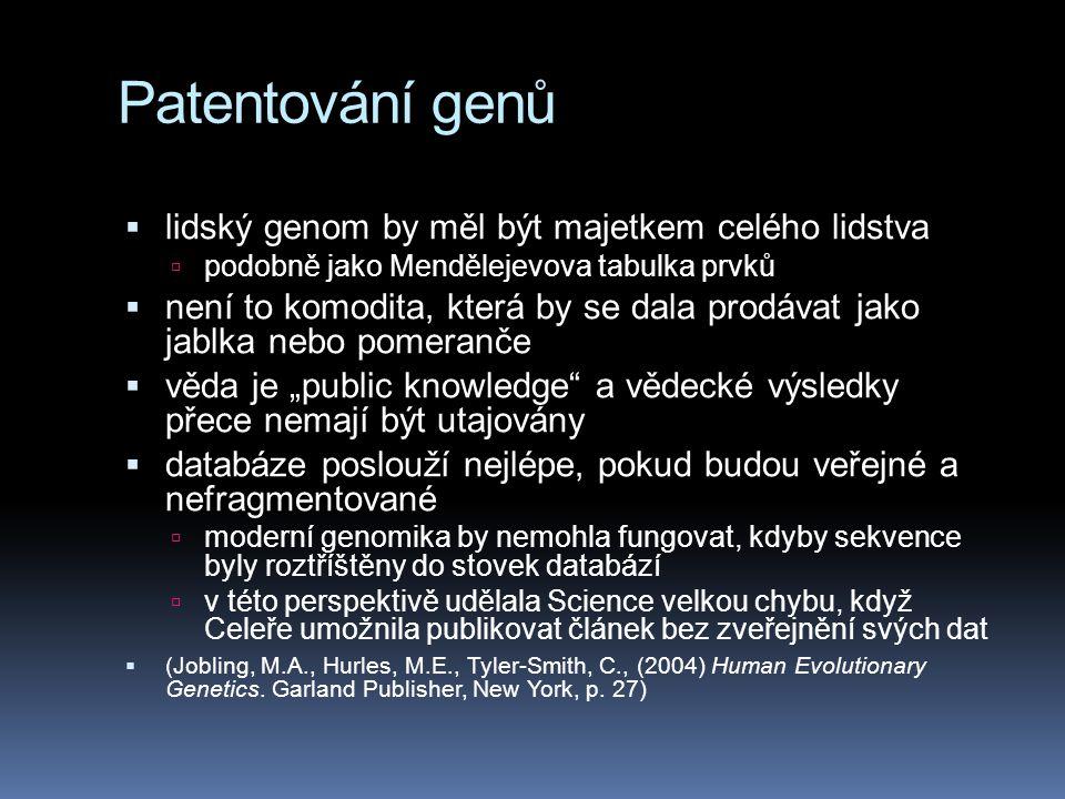 """Patentování genů  lidský genom by měl být majetkem celého lidstva  podobně jako Mendělejevova tabulka prvků  není to komodita, která by se dala prodávat jako jablka nebo pomeranče  věda je """"public knowledge a vědecké výsledky přece nemají být utajovány  databáze poslouží nejlépe, pokud budou veřejné a nefragmentované  moderní genomika by nemohla fungovat, kdyby sekvence byly roztříštěny do stovek databází  v této perspektivě udělala Science velkou chybu, když Celeře umožnila publikovat článek bez zveřejnění svých dat  (Jobling, M.A., Hurles, M.E., Tyler-Smith, C., (2004) Human Evolutionary Genetics."""