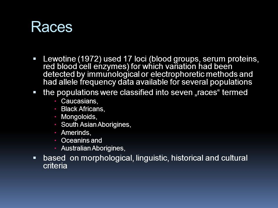 "Races  Lewotine (1972) used 17 loci (blood groups, serum proteins, red blood cell enzymes) for which variation had been detected by immunological or electrophoretic methods and had allele frequency data available for several populations  the populations were classified into seven ""races termed  Caucasians,  Black Africans,  Mongoloids,  South Asian Aborigines,  Amerinds,  Oceanins and  Australian Aborigines,  based on morphological, linguistic, historical and cultural criteria"