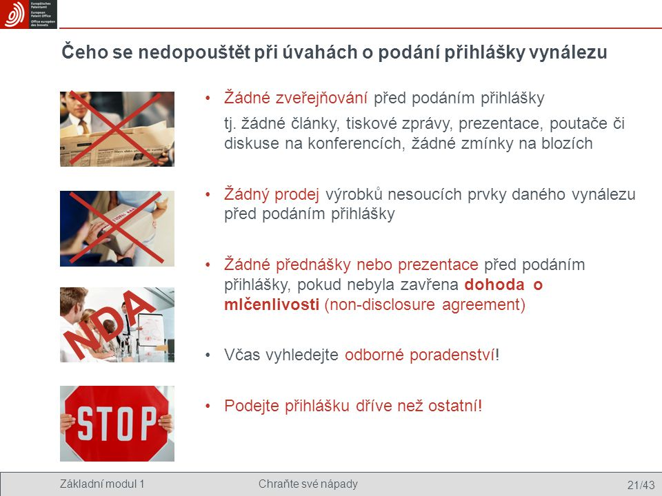 Základní modul 1Chraňte své nápady 21/43 Čeho se nedopouštět při úvahách o podání přihlášky vynálezu Žádné zveřejňování před podáním přihlášky tj. žád