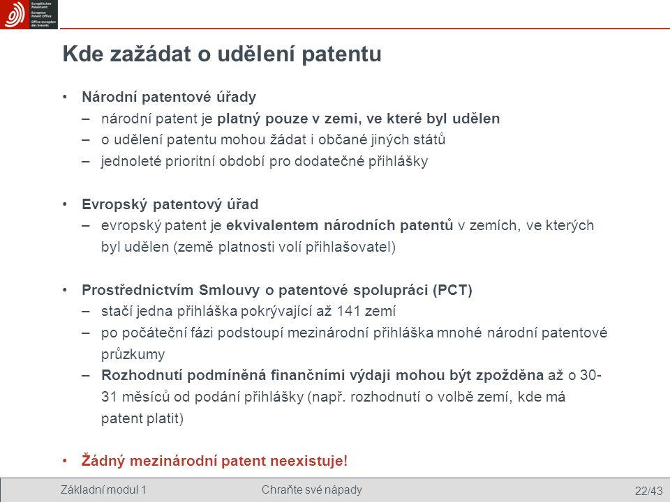 Základní modul 1Chraňte své nápady 22/43 Kde zažádat o udělení patentu Národní patentové úřady –národní patent je platný pouze v zemi, ve které byl ud
