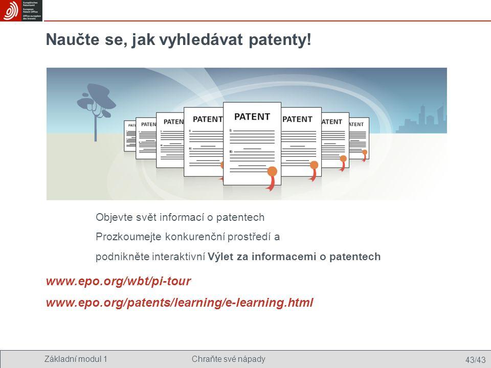 Základní modul 1Chraňte své nápady 43/43 Naučte se, jak vyhledávat patenty! www.epo.org/wbt/pi-tour www.epo.org/patents/learning/e-learning.html Objev