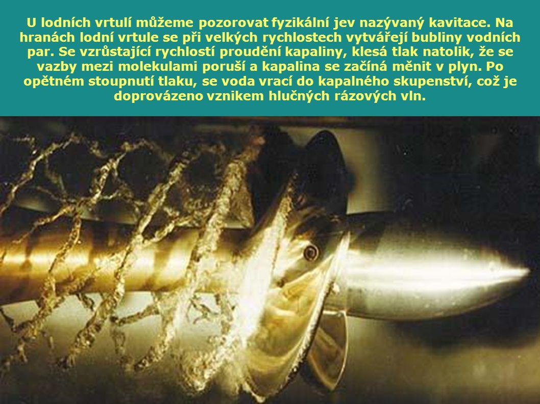 U lodních vrtulí můžeme pozorovat fyzikální jev nazývaný kavitace. Na hranách lodní vrtule se při velkých rychlostech vytvářejí bubliny vodních par. S