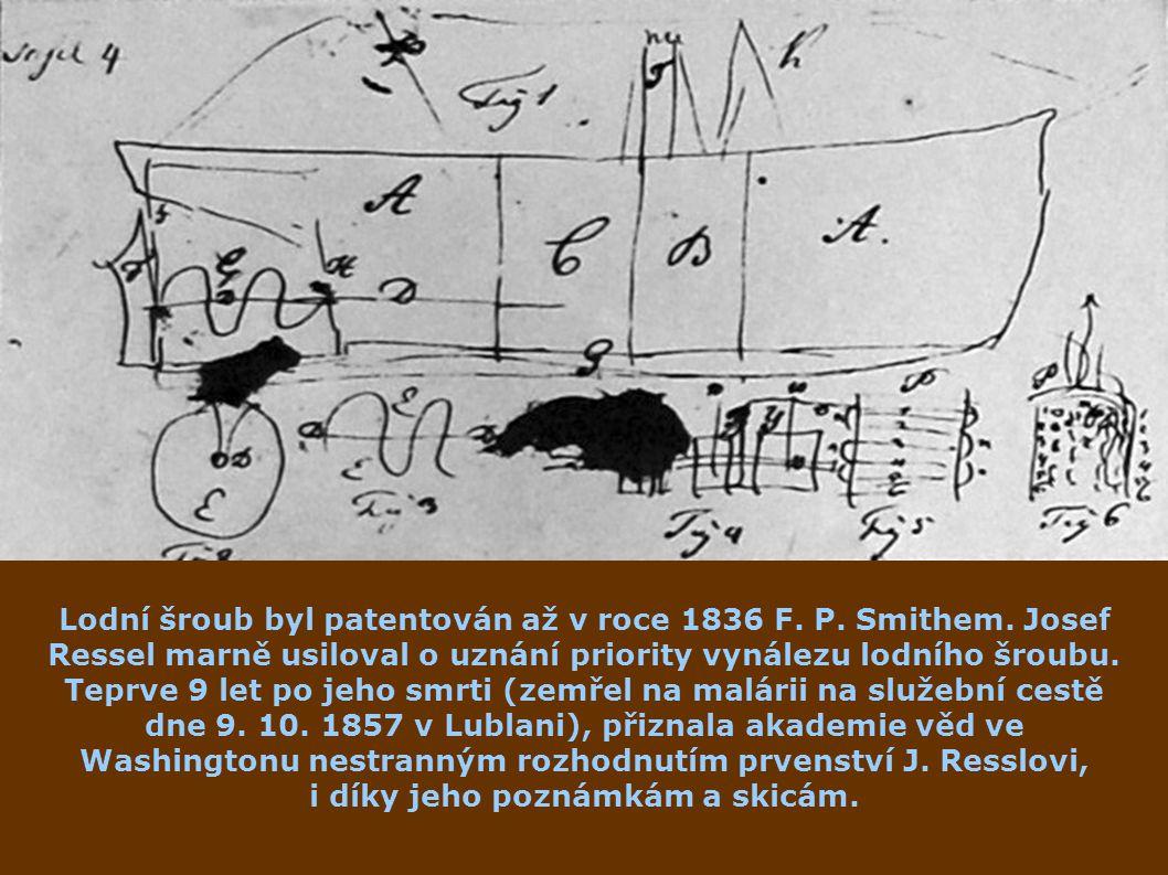 Lodní šroub byl patentován až v roce 1836 F. P. Smithem. Josef Ressel marně usiloval o uznání priority vynálezu lodního šroubu. Teprve 9 let po jeho s