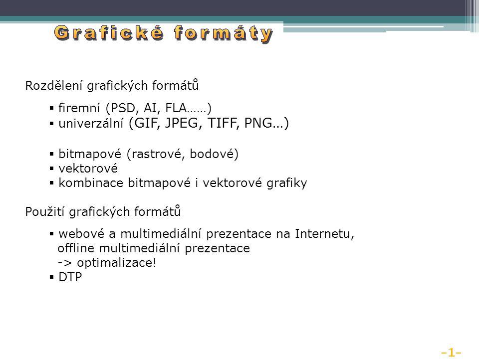 -1- Rozdělení grafických formátů  firemní (PSD, AI, FLA……)  univerzální (GIF, JPEG, TIFF, PNG…)  bitmapové (rastrové, bodové)  vektorové  kombinace bitmapové i vektorové grafiky Použití grafických formátů  webové a multimediální prezentace na Internetu, offline multimediální prezentace -> optimalizace.