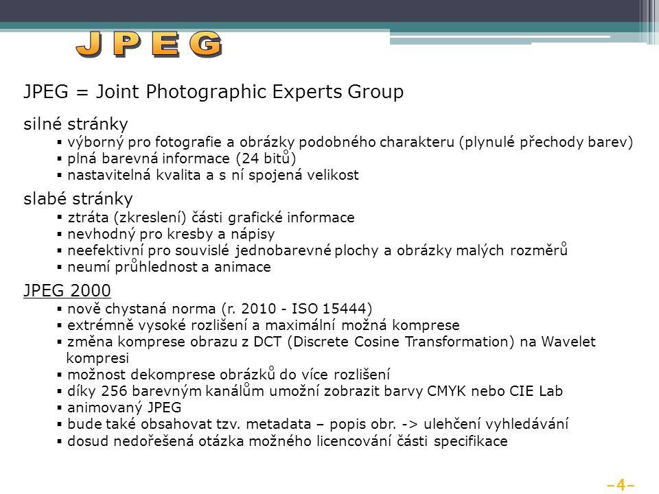 -4- JPEG = Joint Photographic Experts Group silné stránky  výborný pro fotografie a obrázky podobného charakteru (plynulé přechody barev)  plná barevná informace (24 bitů)  nastavitelná kvalita a s ní spojená velikost slabé stránky  ztráta (zkreslení) části grafické informace  nevhodný pro kresby a nápisy  neefektivní pro souvislé jednobarevné plochy a obrázky malých rozměrů  neumí průhlednost a animace JPEG 2000  nově chystaná norma (r.