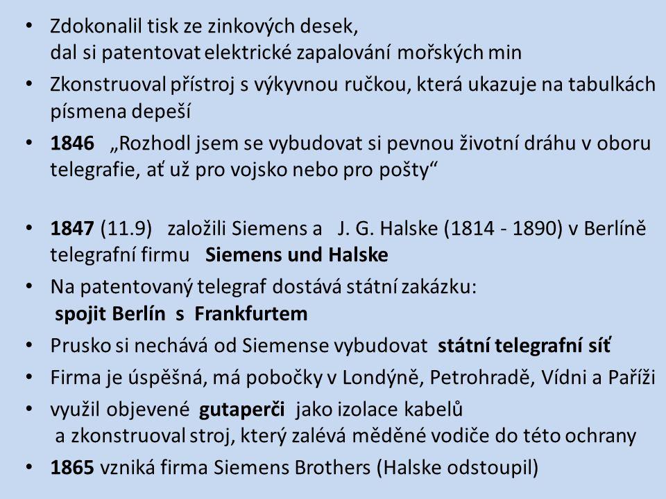 """Zdokonalil tisk ze zinkových desek, dal si patentovat elektrické zapalování mořských min Zkonstruoval přístroj s výkyvnou ručkou, která ukazuje na tabulkách písmena depeší 1846 """"Rozhodl jsem se vybudovat si pevnou životní dráhu v oboru telegrafie, ať už pro vojsko nebo pro pošty 1847 (11.9) založili Siemens a J."""