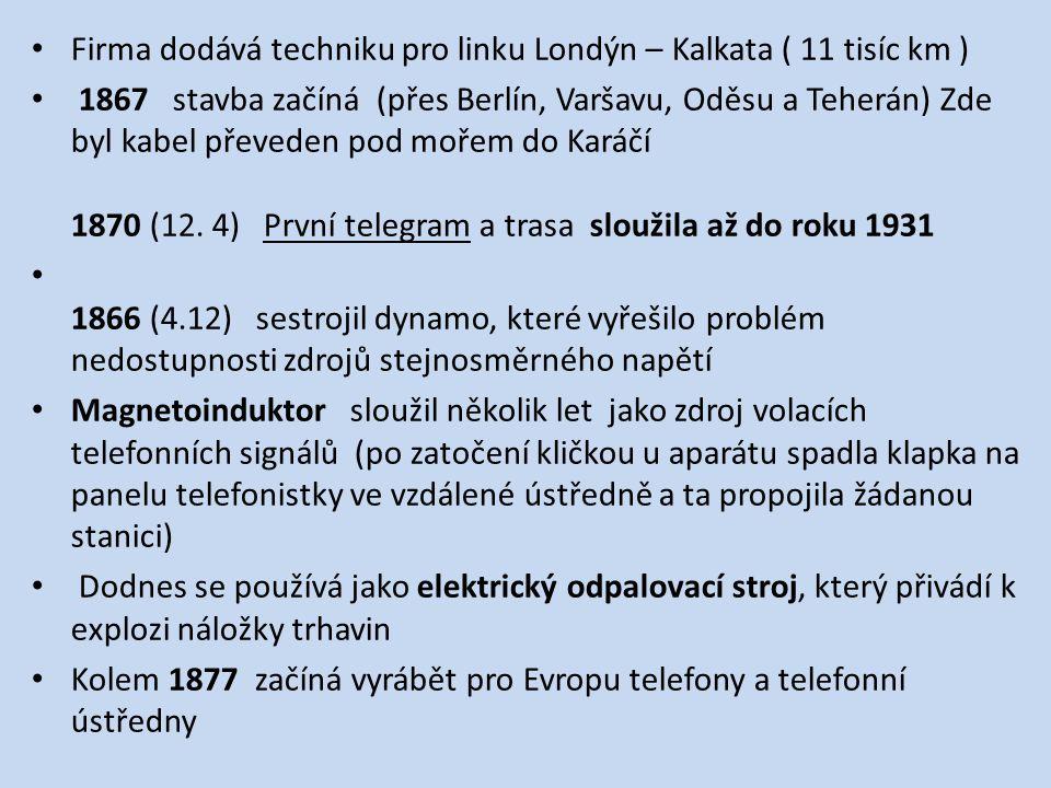 Firma dodává techniku pro linku Londýn – Kalkata ( 11 tisíc km ) 1867 stavba začíná (přes Berlín, Varšavu, Oděsu a Teherán) Zde byl kabel převeden pod