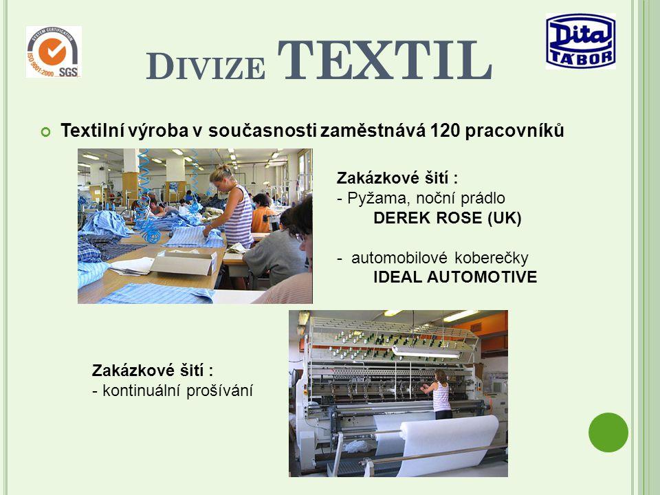 Textilní výroba v současnosti zaměstnává 120 pracovníků D IVIZE TEXTIL Zakázkové šití : - Pyžama, noční prádlo DEREK ROSE (UK) - automobilové koberečky IDEAL AUTOMOTIVE Zakázkové šití : - kontinuální prošívání
