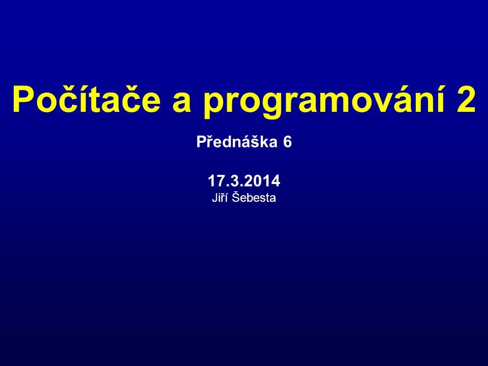 Počítače a programování 2 Přednáška 6 17.3.2014 Jiří Šebesta