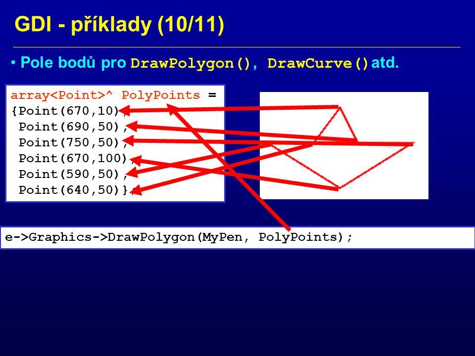 GDI - příklady (10/11) array ^ PolyPoints = {Point(670,10), Point(690,50), Point(750,50), Point(670,100), Point(590,50), Point(640,50)}; Pole bodů pro DrawPolygon(), DrawCurve() atd.