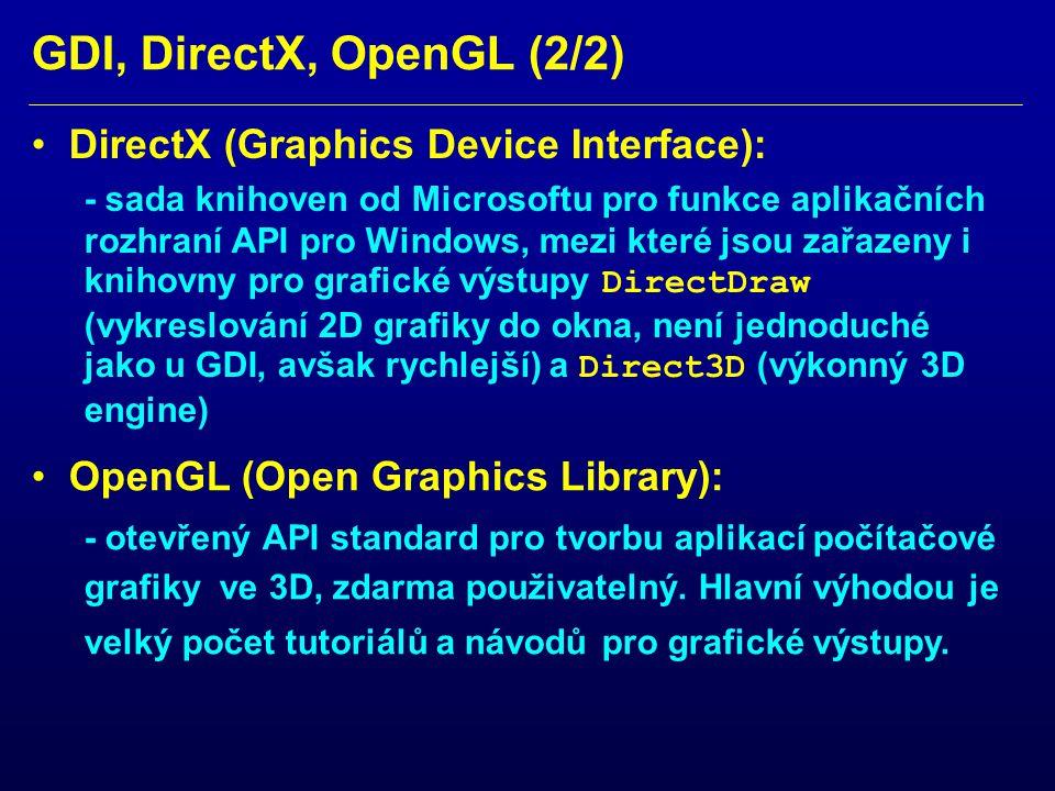 GDI, DirectX, OpenGL (2/2) DirectX (Graphics Device Interface): - sada knihoven od Microsoftu pro funkce aplikačních rozhraní API pro Windows, mezi které jsou zařazeny i knihovny pro grafické výstupy DirectDraw (vykreslování 2D grafiky do okna, není jednoduché jako u GDI, avšak rychlejší) a Direct3D (výkonný 3D engine) OpenGL (Open Graphics Library): - otevřený API standard pro tvorbu aplikací počítačové grafiky ve 3D, zdarma použivatelný.