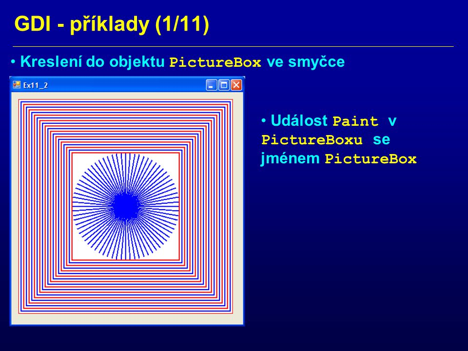 GDI - příklady (2/11) private: System::Void PictureBox_Paint(System::Object^ sender, System::Windows::Forms::PaintEventArgs^ e) { Graphics ^ g = e->Graphics; Pen^ BluePen = gcnew Pen(Color::Blue,2.0f); Pen^ RedPen = gcnew Pen(Color::Red,2.0f); Pen^ MyPen; Point point_A = Point(200,200); Point point_B; int angle=0; // starting angle for radial lines int anstep=5;// step of angle int anstop=360; // ending angle for rad.