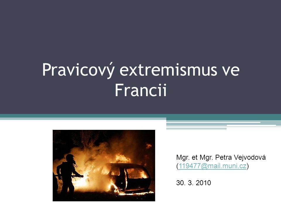 Pravicový extremismus ve Francii Mgr. et Mgr. Petra Vejvodová (119477@mail.muni.cz)119477@mail.muni.cz 30. 3. 2010