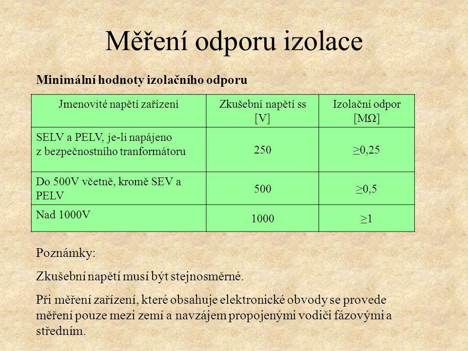 Minimální hodnoty izolačního odporu Měření odporu izolace Jmenovité napětí zařízeníZkušební napětí ss [V] Izolační odpor [MΩ] SELV a PELV, je-li napájeno z bezpečnostního tranformátoru 250≥0,25 Do 500V včetně, kromě SEV a PELV 500≥0,5 Nad 1000V 1000≥1 Poznámky: Zkušební napětí musí být stejnosměrné.