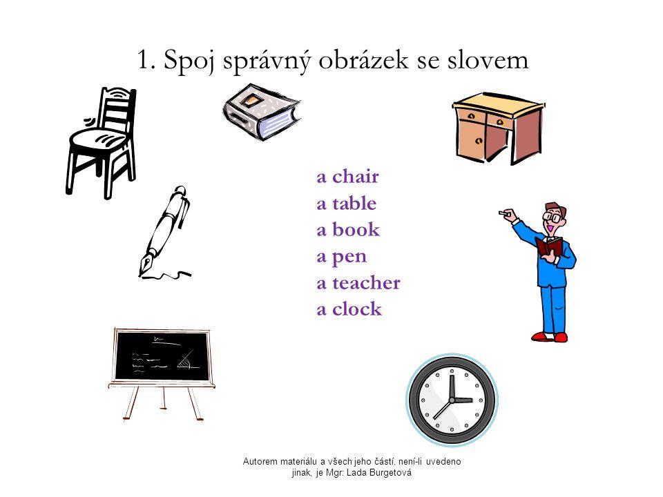 1. Spoj správný obrázek se slovem Autorem materiálu a všech jeho částí, není-li uvedeno jinak, je Mgr: Lada Burgetová a chair a table a book a pen a t