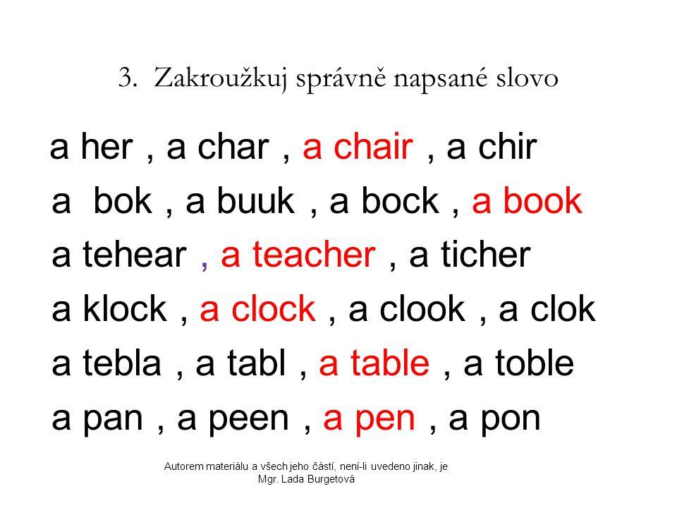 3. Zakroužkuj správně napsané slovo a her, a char, a chair, a chir a bok, a buuk, a bock, a book a tehear, a teacher, a ticher a klock, a clock, a clo