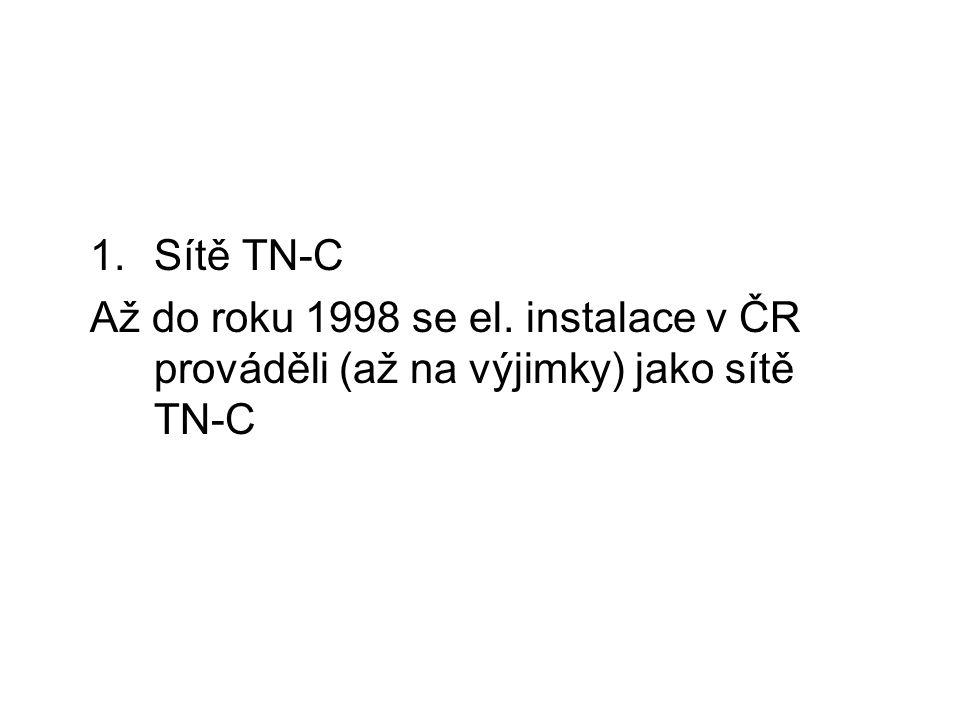 1.Sítě TN-C Až do roku 1998 se el. instalace v ČR prováděli (až na výjimky) jako sítě TN-C