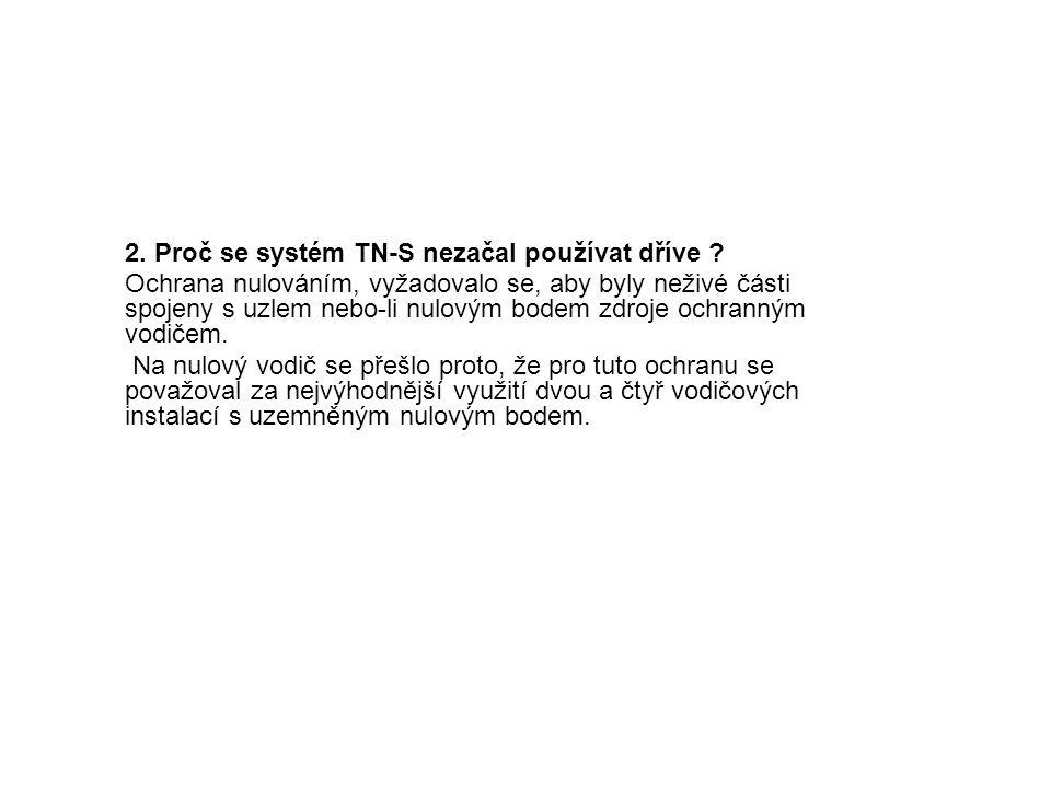 2. Proč se systém TN-S nezačal používat dříve ? Ochrana nulováním, vyžadovalo se, aby byly neživé části spojeny s uzlem nebo-li nulovým bodem zdroje o