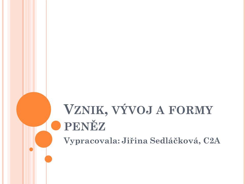V ZNIK, VÝVOJ A FORMY PENĚZ Vypracovala: Jiřina Sedláčková, C2A