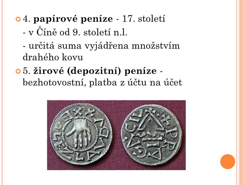 4. papírové peníze - 17. století - v Číně od 9. století n.l. - určitá suma vyjádřena množstvím drahého kovu 5. žirové (depozitní) peníze - bezhotovost