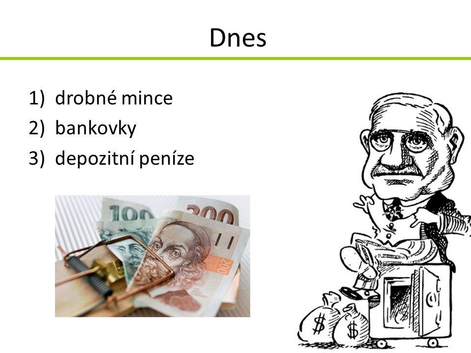 Dnes 1)drobné mince 2)bankovky 3)depozitní peníze