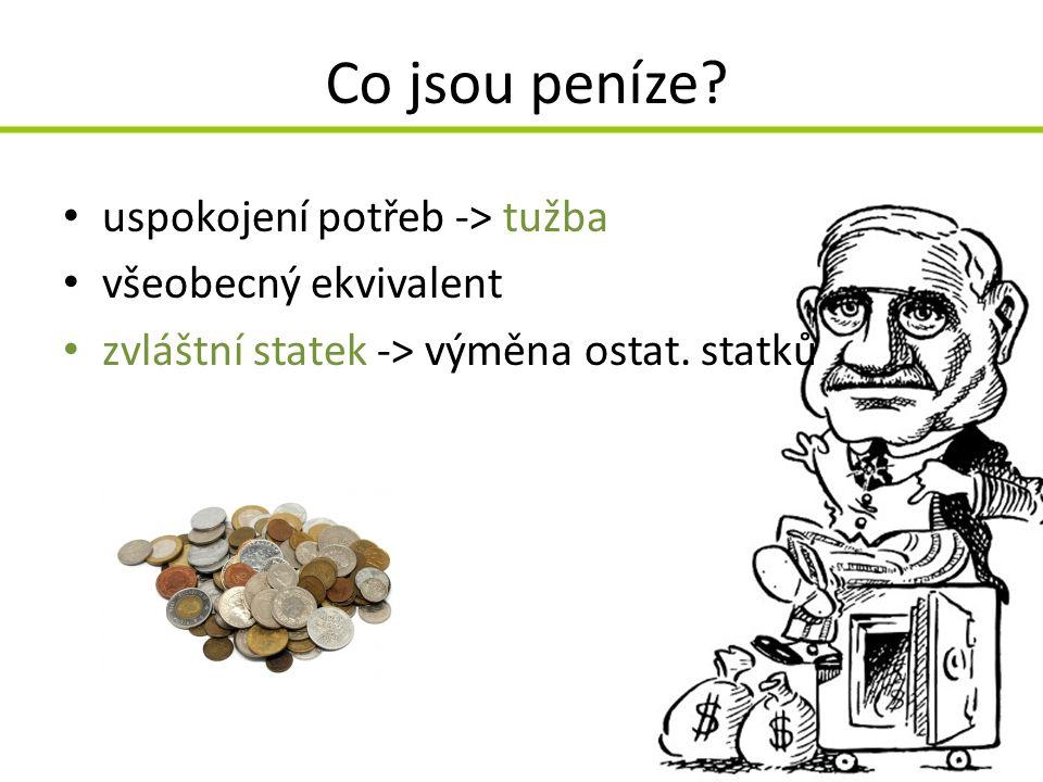 Co jsou peníze? uspokojení potřeb -> tužba všeobecný ekvivalent zvláštní statek -> výměna ostat. statků