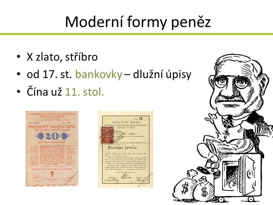 Moderní formy peněz X zlato, stříbro od 17. st. bankovky – dlužní úpisy Čína už 11. stol.