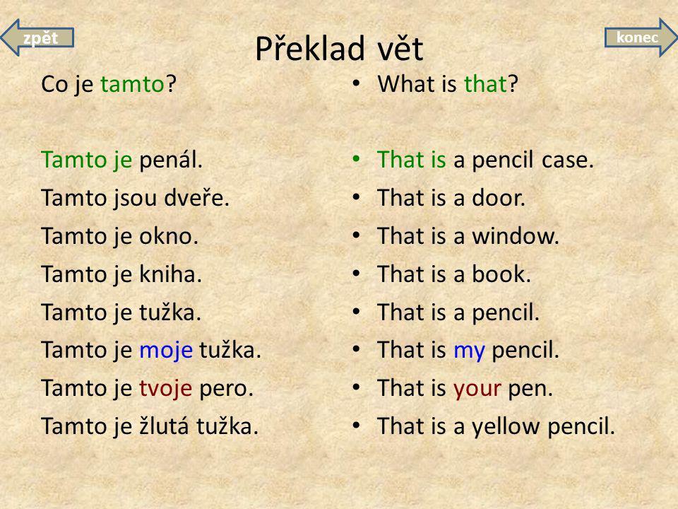 Překlad vět Co je tamto? Tamto je penál. Tamto jsou dveře. Tamto je okno. Tamto je kniha. Tamto je tužka. Tamto je moje tužka. Tamto je tvoje pero. Ta