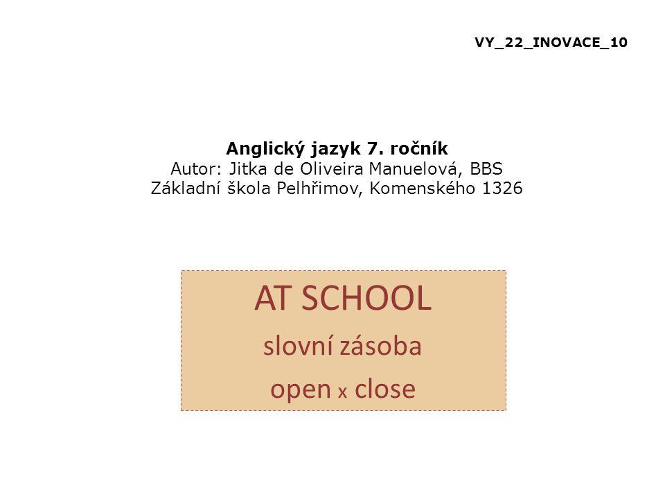 Anglický jazyk 7. ročník Autor: Jitka de Oliveira Manuelová, BBS Základní škola Pelhřimov, Komenského 1326 AT SCHOOL slovní zásoba open x close VY_22_
