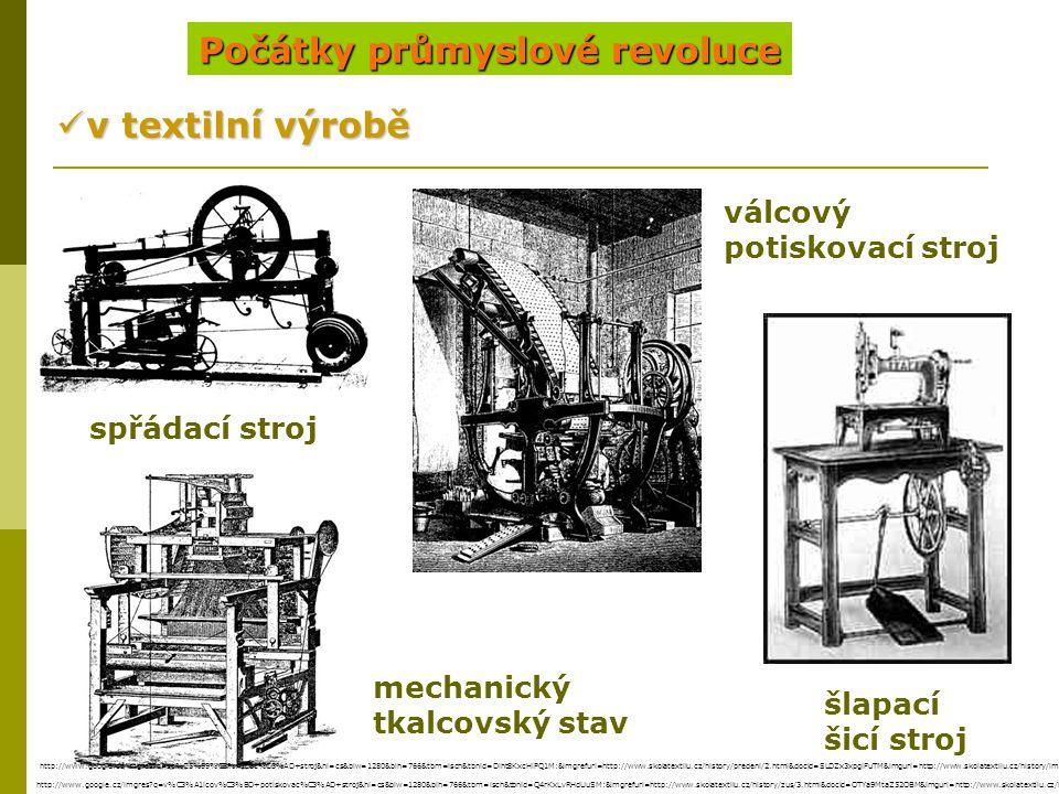 Počátky průmyslové revoluce v textilní výrobě v textilní výrobě spřádací stroj mechanický tkalcovský stav válcový potiskovací stroj šlapací šicí stroj http://www.google.cz/imgres?q=sp%C5%99%C3%A1dac%C3%AD+stroj&hl=cs&biw=1280&bih=766&tbm=isch&tbnid=Diht8KxcHlPQ1M:&imgrefurl=http://www.skolatextilu.cz/history/predeni/2.html&docid=SLDZx3xpglFuTM&imgurl=http://www.skolatextilu.cz/history/img/prhist03.jpg&w=500&h=318&ei=ntgWUPXcHaSl4gTP9YG4Ag&zoom=1 http://www.google.cz/imgres?q=v%C3%A1lcov%C3%BD+potiskovac%C3%AD+stroj&hl=cs&biw=1280&bih=766&tbm=isch&tbnid=Q4rKxLvRHdUuSM:&imgrefurl=http://www.skolatextilu.cz/history/zus/3.html&docid=OTYa9MtaZ52OBM&imgurl=http://www.skolatextilu.cz/history/img/zushist04.jpg&w=352&h=500&ei=-9oWUIqyPOWm4gTvh4CwDA&zoom=1&iact=hc&vpx=170&vpy=109&dur=2250&hovh=268&hovw=188&tx=102&ty=123&sig=104430009650744727929&page=1&tbnh=131&tbnw=92&start=0&ndsp=24&ved=1t:429,r:0,s:0,i:69