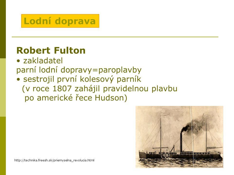 Lodní doprava Robert Fulton zakladatel parní lodní dopravy=paroplavby sestrojil první kolesový parník (v roce 1807 zahájil pravidelnou plavbu po americké řece Hudson) http://technika.freesh.sk/priemyselna_revolucia.html