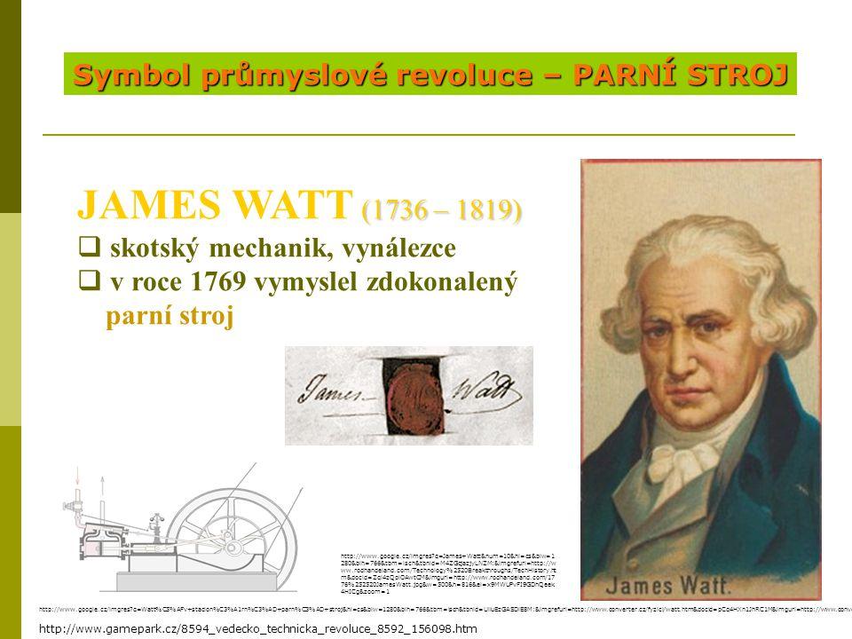 Symbol průmyslové revoluce – PARNÍ STROJ (1736 – 1819) JAMES WATT (1736 – 1819)  skotský mechanik, vynálezce  v roce 1769 vymyslel zdokonalený parní stroj http://www.gamepark.cz/8594_vedecko_technicka_revoluce_8592_156098.htm http://www.google.cz/imgres?q=James+Watt&num=10&hl=cs&biw=1 280&bih=766&tbm=isch&tbnid=M4ZGcjazjyLNZM:&imgrefurl=http://w ww.rodhandeland.com/Technology%2520Breakthroughs/TechHistory.ht m&docid=Zql4zQpiOAwtCM&imgurl=http://www.rodhandeland.com/17 76%252520JamesWatt.jpg&w=500&h=816&ei=x9MWUPvFI9GDhQeek 4HICg&zoom=1 http://www.google.cz/imgres?q=Watt%C5%AFv+stacion%C3%A1rn%C3%AD+parn%C3%AD+stroj&hl=cs&biw=1280&bih=766&tbm=isch&tbnid=UlluEzGASDlE8M:&imgrefurl=http://www.converter.cz/fyzici/watt.htm&docid=pCq4HXn1JhRC1M&imgurl=http://www.converter.cz/fyzici/images/watt-1774.png&w=150&h=235&ei=ANgWUPS_JczO4QTE7IGQDQ&zoom=1&iact=hc&vpx=565&vpy=147&dur=562&hovh=188&hovw=120&tx=106&ty=117&sig=104430009650744727929&page=1&tbnh=128&tbnw=82&start=0&ndsp=27&ved=1t:429,r:2,s:0,i:75