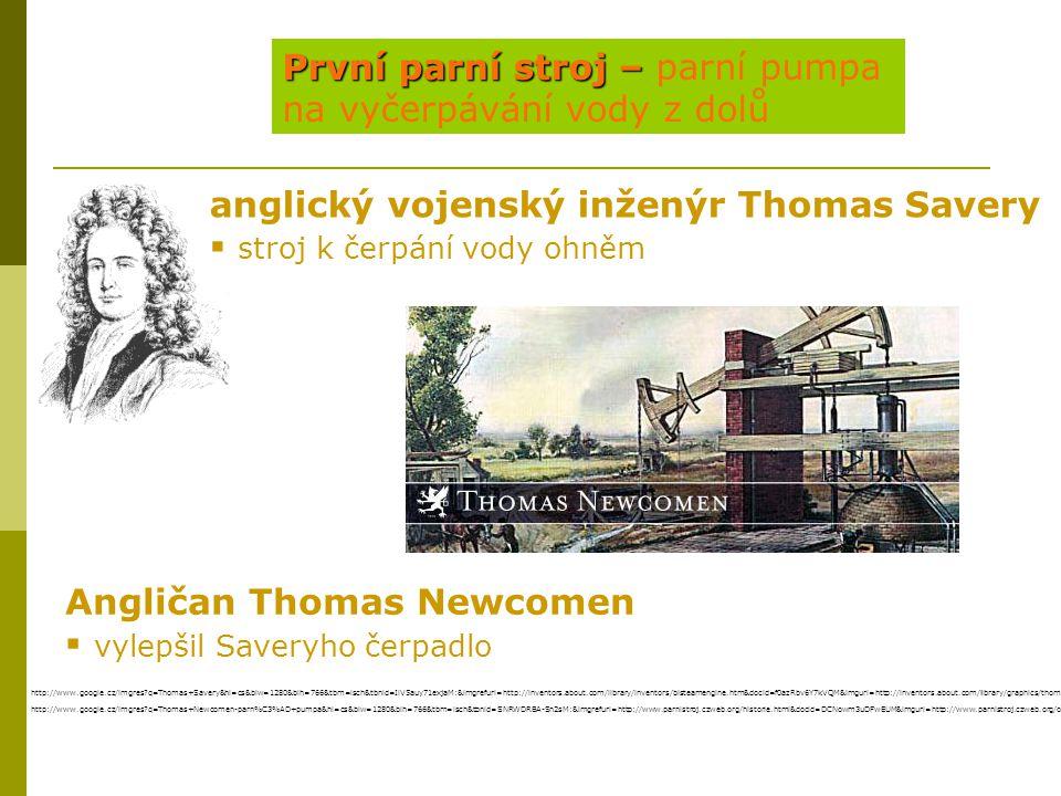 První parní stroj – První parní stroj – parní pumpa na vyčerpávání vody z dolů anglický vojenský inženýr Thomas Savery  stroj k čerpání vody ohněm Angličan Thomas Newcomen  vylepšil Saveryho čerpadlo http://www.google.cz/imgres?q=Thomas+Savery&hl=cs&biw=1280&bih=766&tbm=isch&tbnid=IlV5auy71exjaM:&imgrefurl=http://inventors.about.com/library/inventors/blsteamengine.htm&docid=f0azRbv6Y7kVQM&imgurl=http://inventors.about.com/library/graphics/thomassaverySm.gif&w=130&h=163&ei=_dQWUOexMMeZhQfIjYDoAg&zoom=1&iact=hc&vpx=992&vpy=177&dur=734&hovh=130&hovw=104&tx=71&ty=77&sig=104430009650744727929&page=1&tbnh=129&tbnw=103&start=0&ndsp=32&ved=1t:429,r:6,s:0,i:87 http://www.google.cz/imgres?q=Thomas+Newcomen-parn%C3%AD+pumpa&hl=cs&biw=1280&bih=766&tbm=isch&tbnid=SNRWDRBA-Sn2sM:&imgrefurl=http://www.parnistroj.czweb.org/historie.html&docid=DCNowm3uDFwEUM&imgurl=http://www.parnistroj.czweb.org/obrazky/lokohafostara.jpg&w=501&h=223&ei=sNUWULHwIciZhQfouYCACg&zoom=1&iact=hc&vpx=805&vpy=170&dur=829&hovh=150&hovw=337&tx=181&ty=84&sig=104430009650744727929&page=1&tbnh=87&tbnw=196&start=0&ndsp=25&ved=1t:429,r:4,s:0,i:81