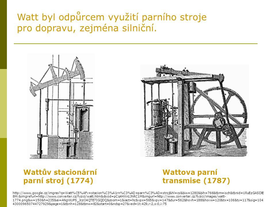 Wattův stacionární parní stroj (1774) Wattova parní transmise (1787) Watt byl odpůrcem využití parního stroje pro dopravu, zejména silniční.
