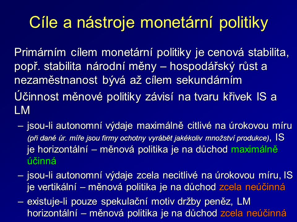 Cíle a nástroje monetární politiky Primárním cílem monetární politiky je cenová stabilita, popř. stabilita národní měny – hospodářský růst a nezaměstn
