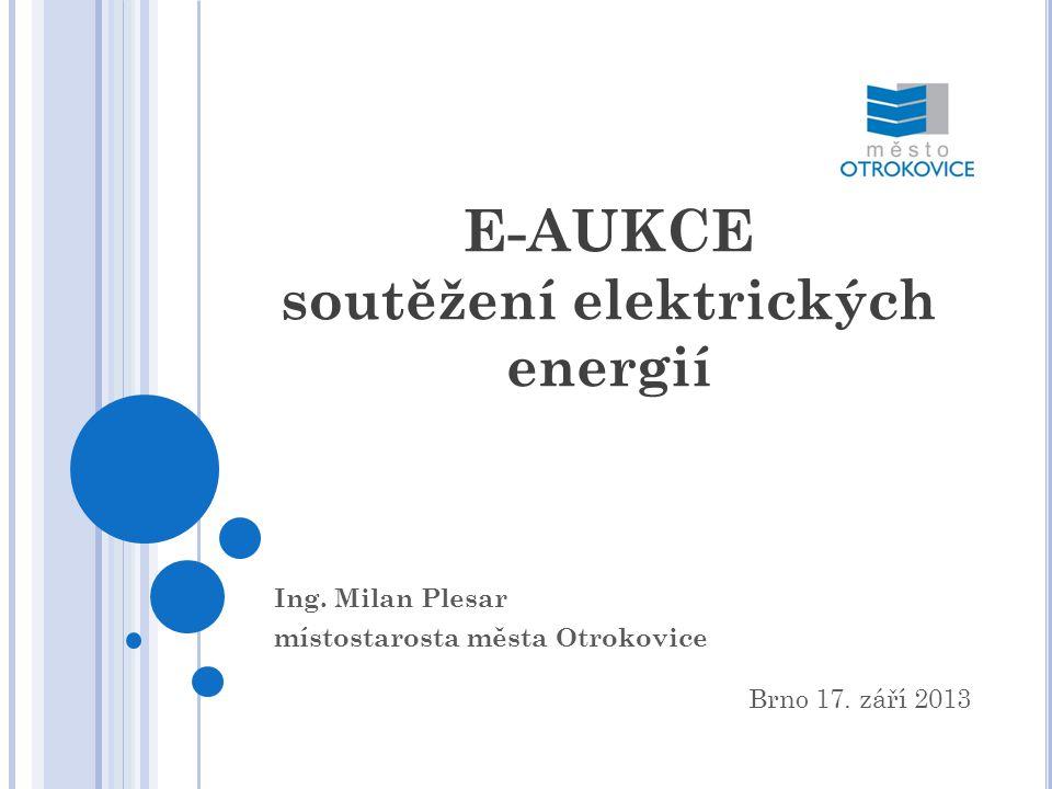 E-AUKCE soutěžení elektrických energií Ing. Milan Plesar místostarosta města Otrokovice Brno 17. září 2013