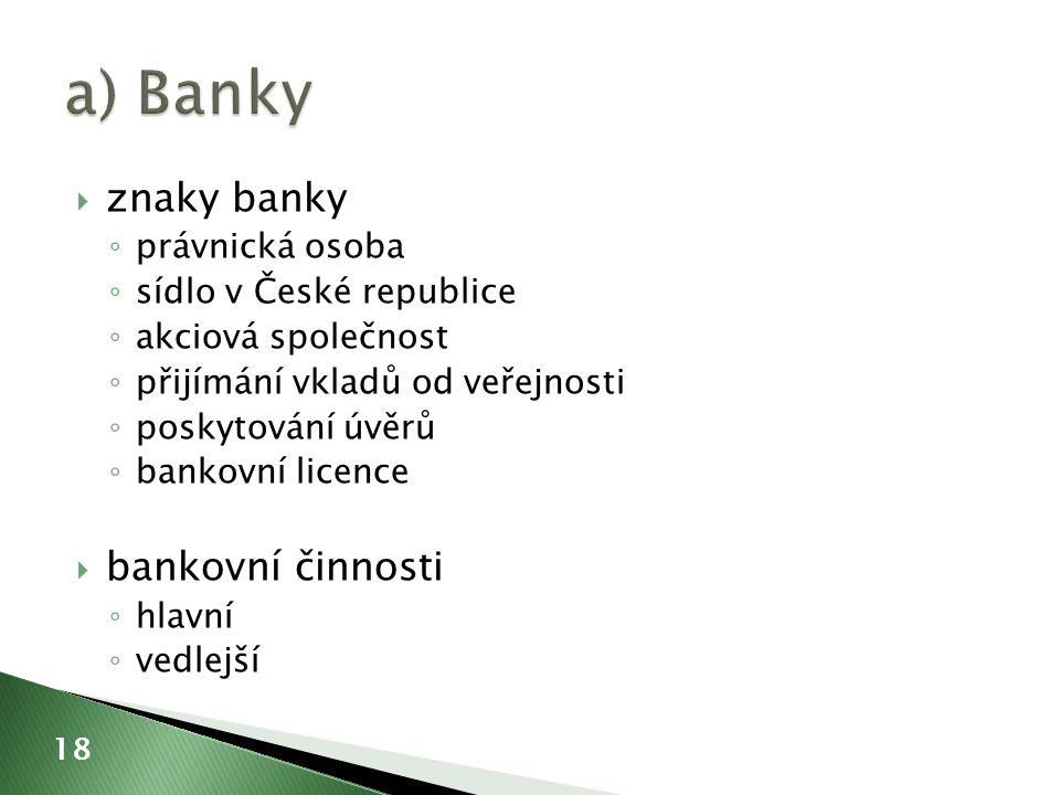  znaky banky ◦ právnická osoba ◦ sídlo v České republice ◦ akciová společnost ◦ přijímání vkladů od veřejnosti ◦ poskytování úvěrů ◦ bankovní licence  bankovní činnosti ◦ hlavní ◦ vedlejší 18