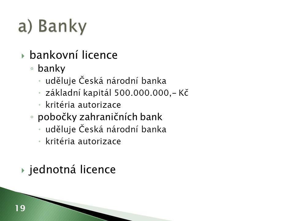  bankovní licence ◦ banky  uděluje Česká národní banka  základní kapitál 500.000.000,- Kč  kritéria autorizace ◦ pobočky zahraničních bank  uděluje Česká národní banka  kritéria autorizace  jednotná licence 19
