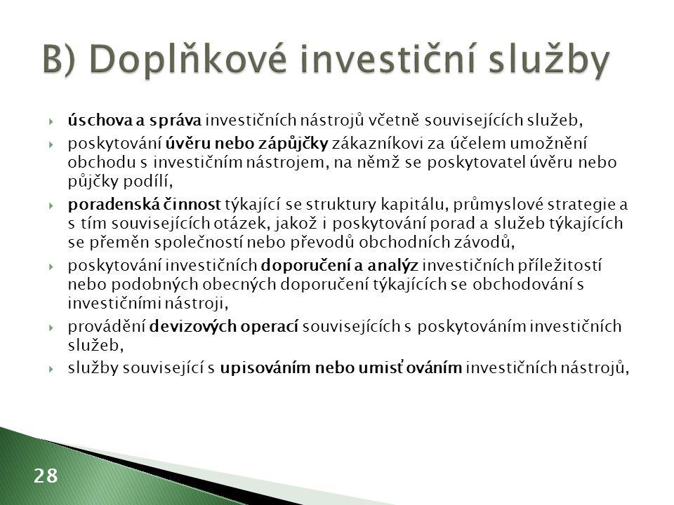  úschova a správa investičních nástrojů včetně souvisejících služeb,  poskytování úvěru nebo zápůjčky zákazníkovi za účelem umožnění obchodu s investičním nástrojem, na němž se poskytovatel úvěru nebo půjčky podílí,  poradenská činnost týkající se struktury kapitálu, průmyslové strategie a s tím souvisejících otázek, jakož i poskytování porad a služeb týkajících se přeměn společností nebo převodů obchodních závodů,  poskytování investičních doporučení a analýz investičních příležitostí nebo podobných obecných doporučení týkajících se obchodování s investičními nástroji,  provádění devizových operací souvisejících s poskytováním investičních služeb,  služby související s upisováním nebo umisťováním investičních nástrojů, 28