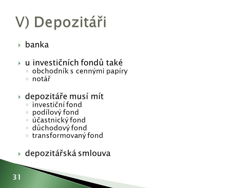  banka  u investičních fondů také ◦ obchodník s cennými papíry ◦ notář  depozitáře musí mít ◦ investiční fond ◦ podílový fond ◦ účastnický fond ◦ důchodový fond ◦ transformovaný fond  depozitářská smlouva 31