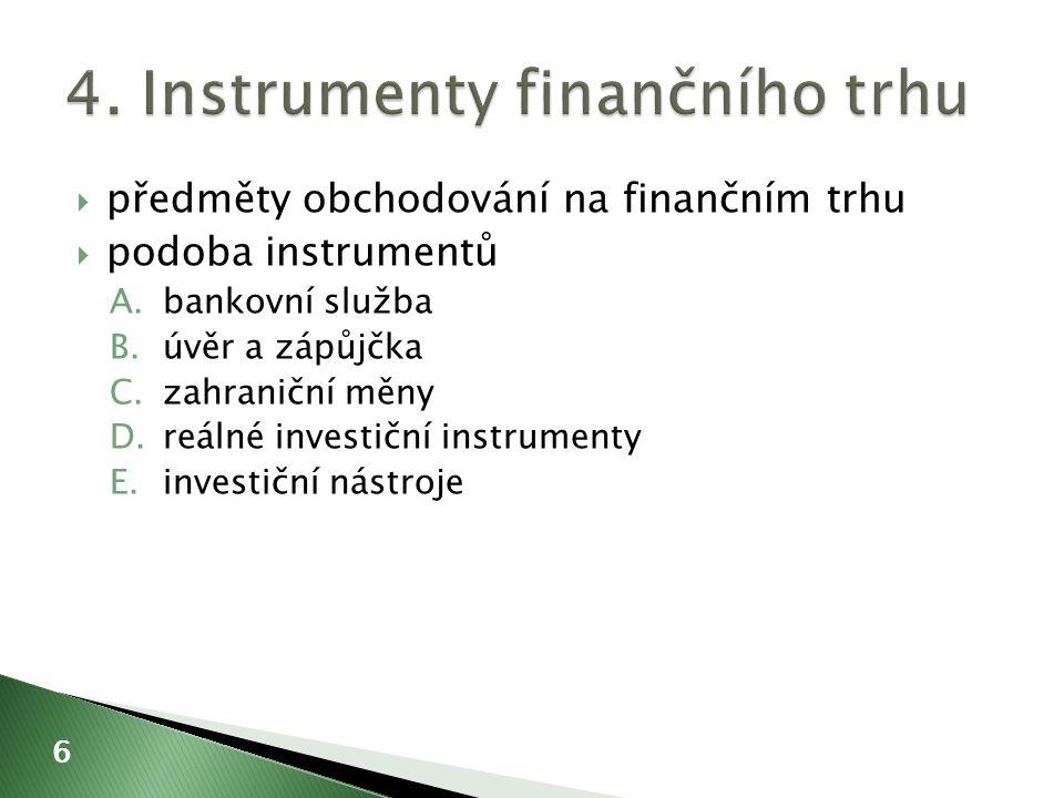  předměty obchodování na finančním trhu  podoba instrumentů A.bankovní služba B.úvěr a zápůjčka C.zahraniční měny D.reálné investiční instrumenty E.investiční nástroje 6